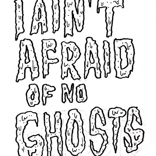 I aint afraid of no ghosts