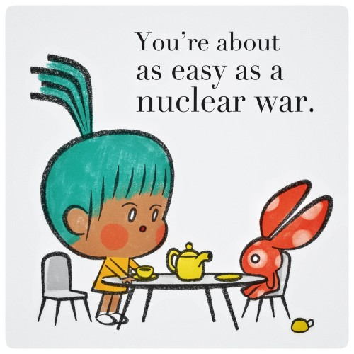 You're about as easy as a nuclear war.